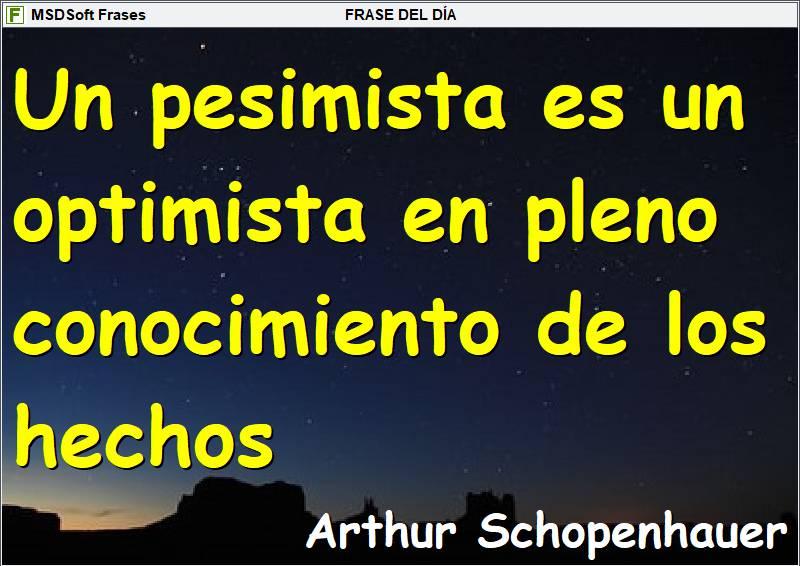 MSDSoft Frases - Arthur Schopenhauer - Un pesimista es un optimista en pleno conocimiento de los hechos