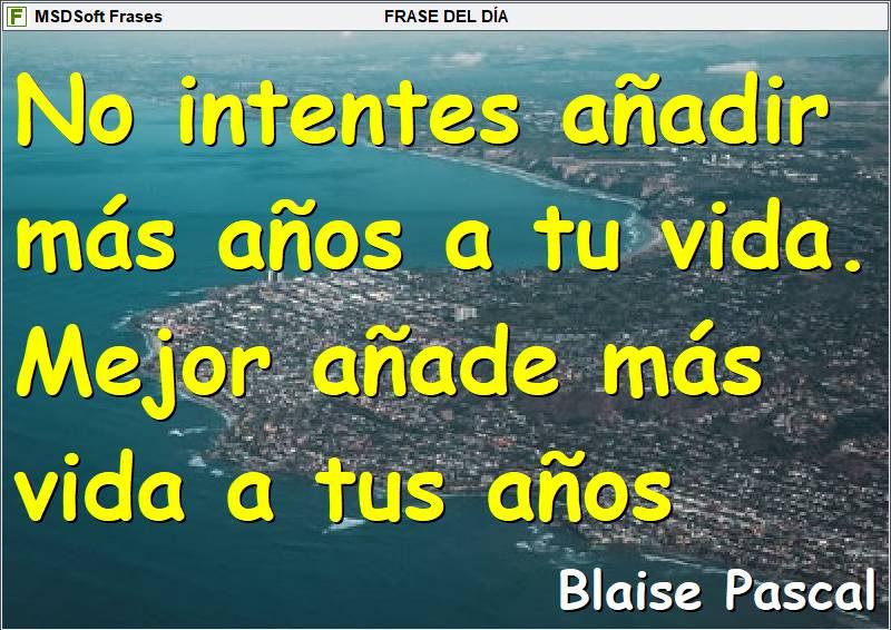 MSDSoft Frases - Blaise Pascal - No intentes añadir más años a tu vida