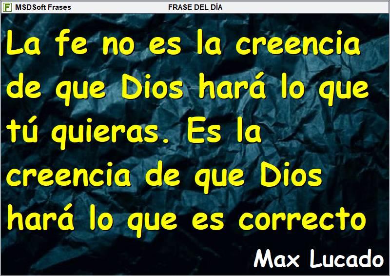 MSDSoft Frases - Max Lucado - La fe no es la creencia de que Dios hará lo que tú quieras