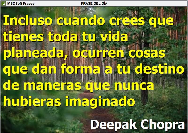 MSDSoft Frases - Frases inspiradoras - Deepak Chopra - Incluso cuando crees que tienes toda tu vida planeada