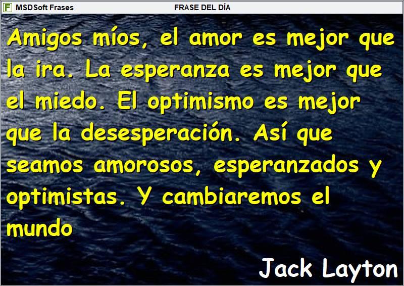 MSDSoft Frases - Frases inspiradoras - Jack Layton - Amigos míos, el amor es mejor que la ira