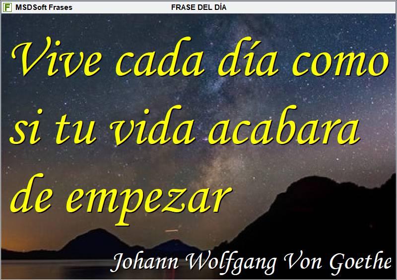MSDSoft Frases - Frases inspiradoras - Johann Wolfgang Von Goethe - Vive cada día como si tu vida acabara de empezar