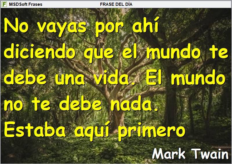 Frases inspiradoras - MSDSoft Frases - Mark Twain - No vayas por ahí diciendo que el mundo te debe una vida