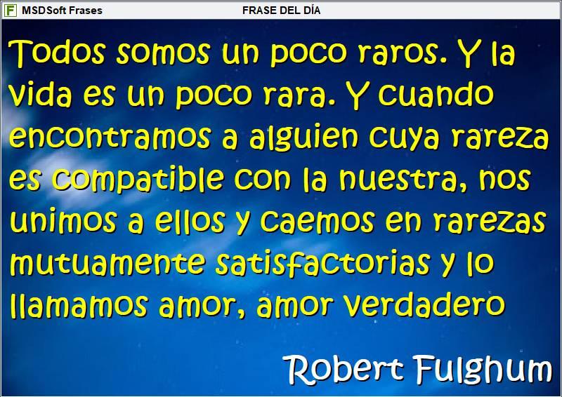 Frases inspiradoras - MSDSoft Frases - Robert Fulghum - Todos somos un poro raros y la vida es un poco rara