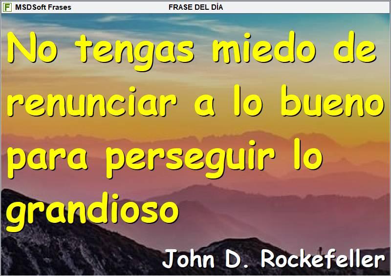 Frases inspiradoras - MSDSoft Frases - John D. Rockefeller - No tengas miedo de renunciar a lo bueno