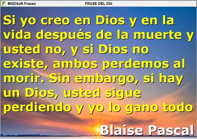 Frases inspiradoras - MSDSoft Frases - Blaise Pascal - Si yo creo en Dios y en la vida después de la muerte